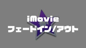 【iMovie】動画や画像をフェードイン・アウトする方法