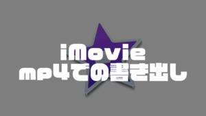 iMovie|作成した動画のmp4書き出し・保存方法【Mac/iPhone】